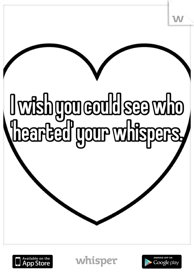 I wish you could see who 'hearted' your whispers.