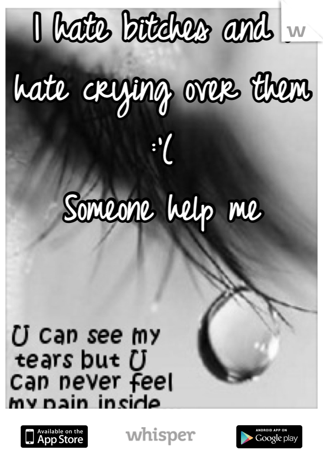 I hate bitches and I hate crying over them :'( Someone help me