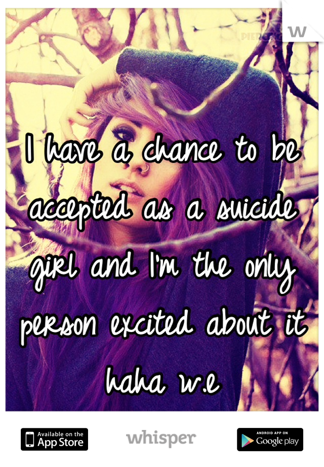 I have a chance to be accepted as a suicide girl and I'm the only person excited about it haha w.e