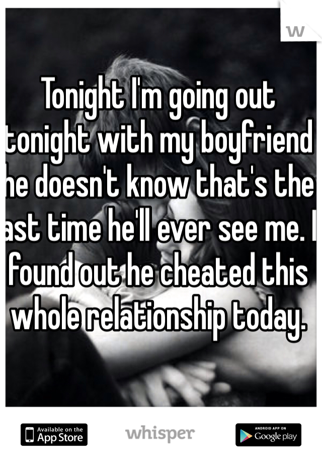Tonight I'm going out tonight with my boyfriend he doesn't know that's the last time he'll ever see me. I found out he cheated this whole relationship today.