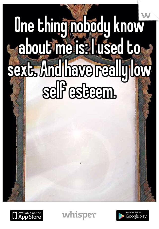 One thing nobody know about me is: I used to sext. And have really low self esteem.
