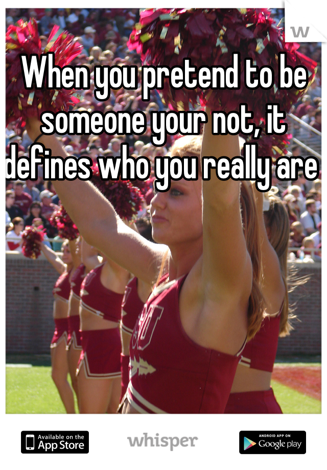 When you pretend to be someone your not, it defines who you really are