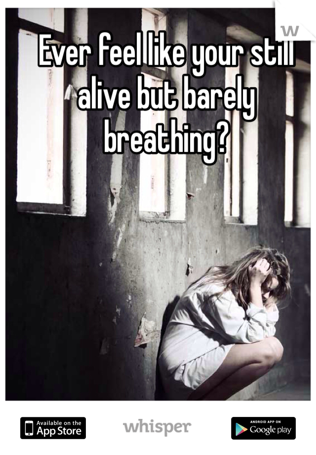 Ever feel like your still alive but barely breathing?