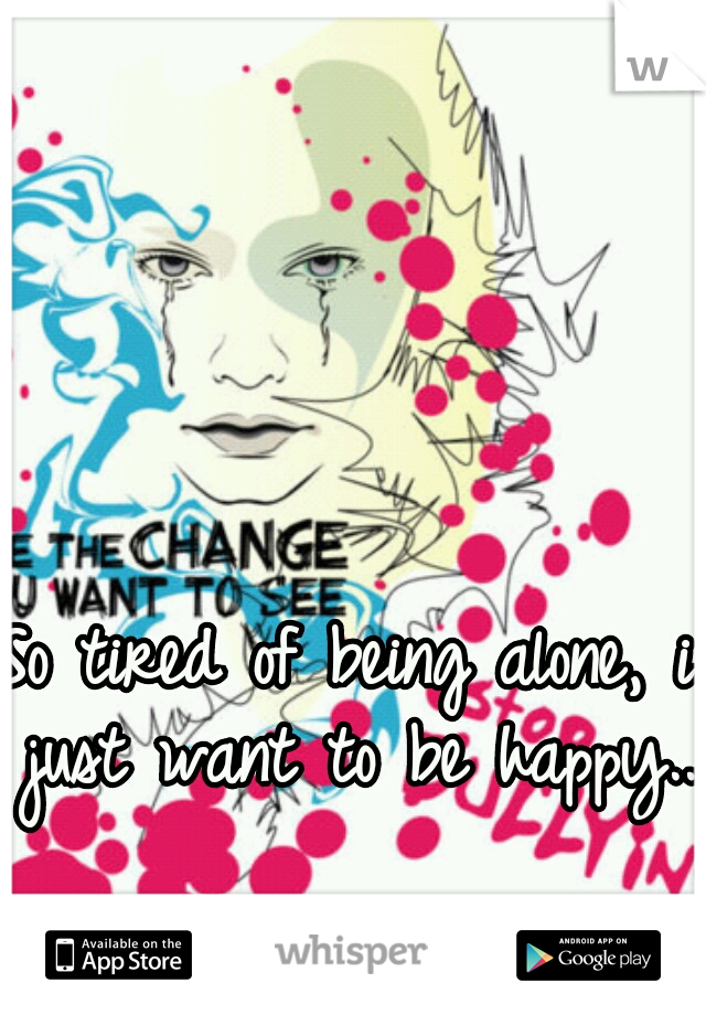 So tired of being alone, i just want to be happy..