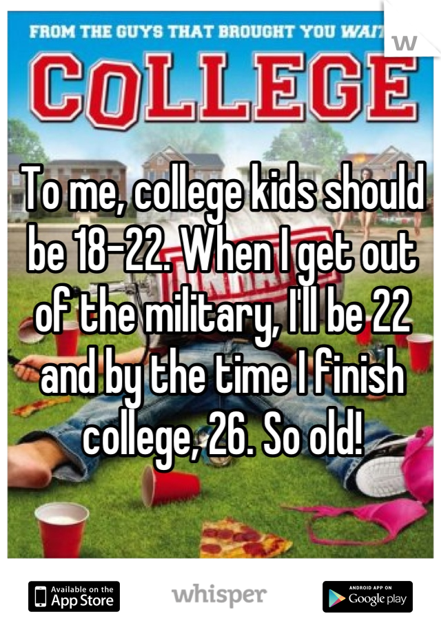 To me, college kids should be 18-22. When I get out of the military, I'll be 22 and by the time I finish college, 26. So old!