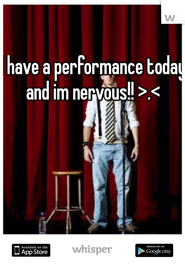 I have a performance today and im nervous!! >.<
