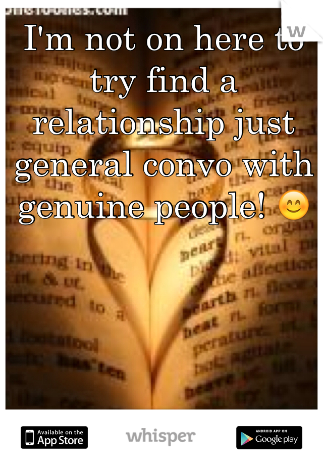 I'm not on here to try find a relationship just general convo with genuine people! 😊