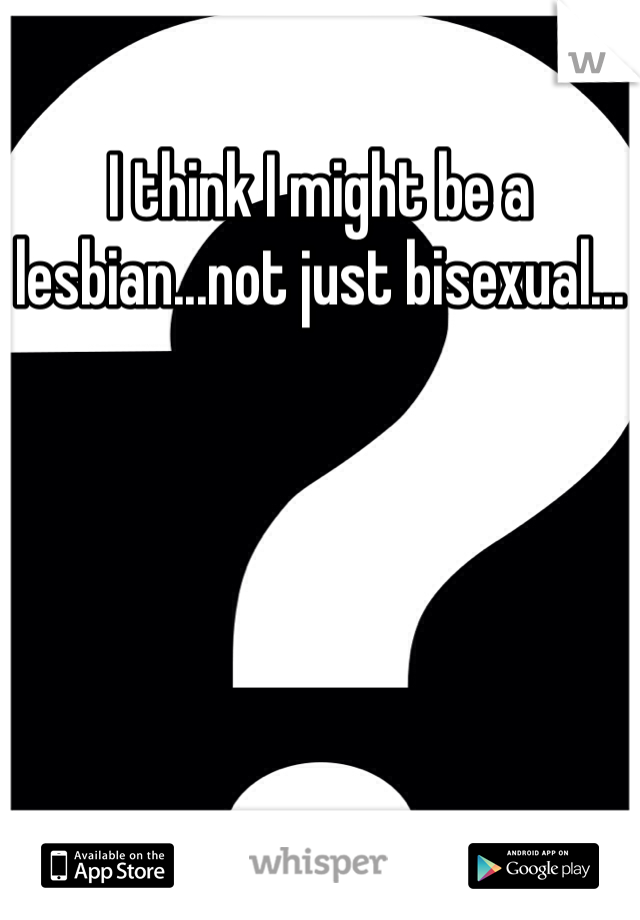 I think I might be a lesbian...not just bisexual...
