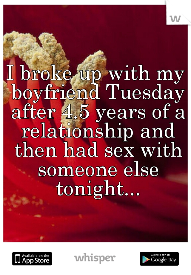I broke up with my boyfriend Tuesday after 4.5 years of a relationship and then had sex with someone else tonight...