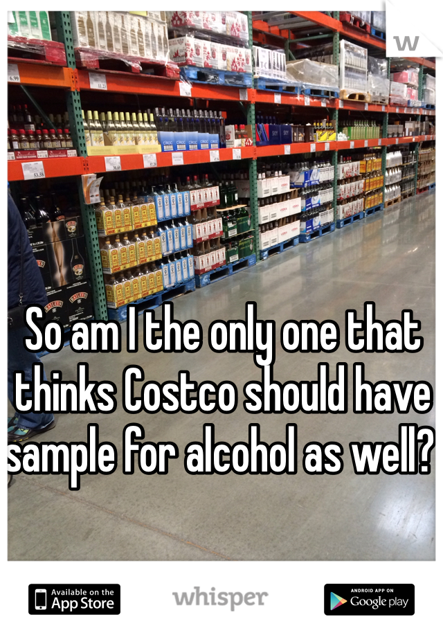 So am I the only one that thinks Costco should have sample for alcohol as well?