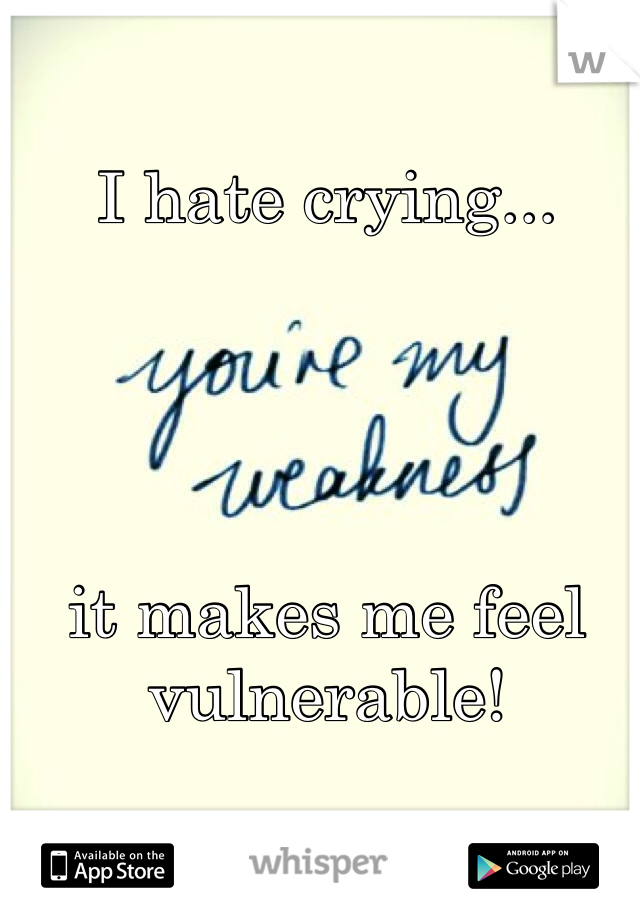 I hate crying...     it makes me feel vulnerable!