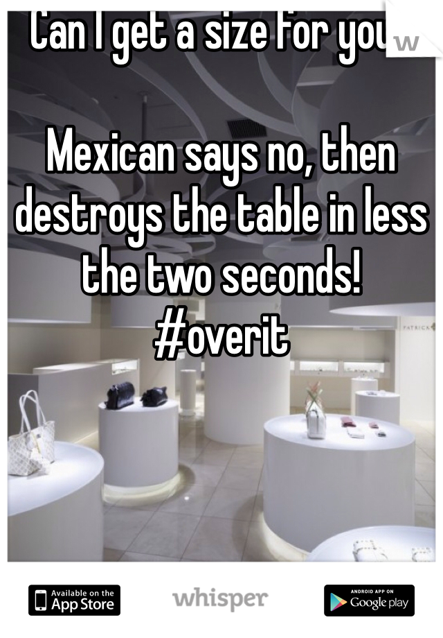Can I get a size for you?  Mexican says no, then destroys the table in less the two seconds!  #overit