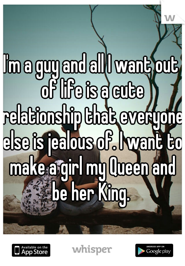 I'm a guy and all I want out of life is a cute relationship that everyone else is jealous of. I want to make a girl my Queen and be her King.