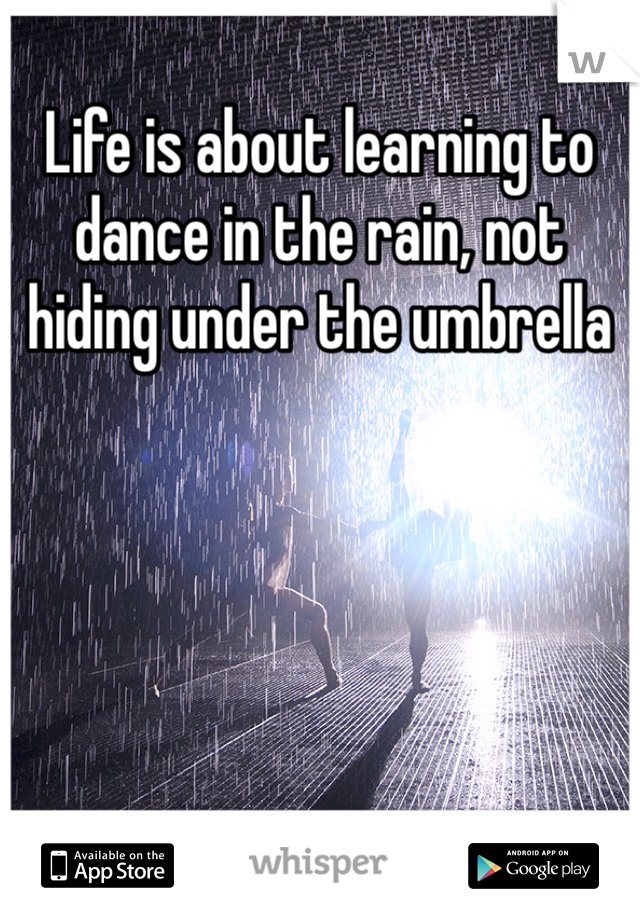 Life is about learning to dance in the rain, not hiding under the umbrella