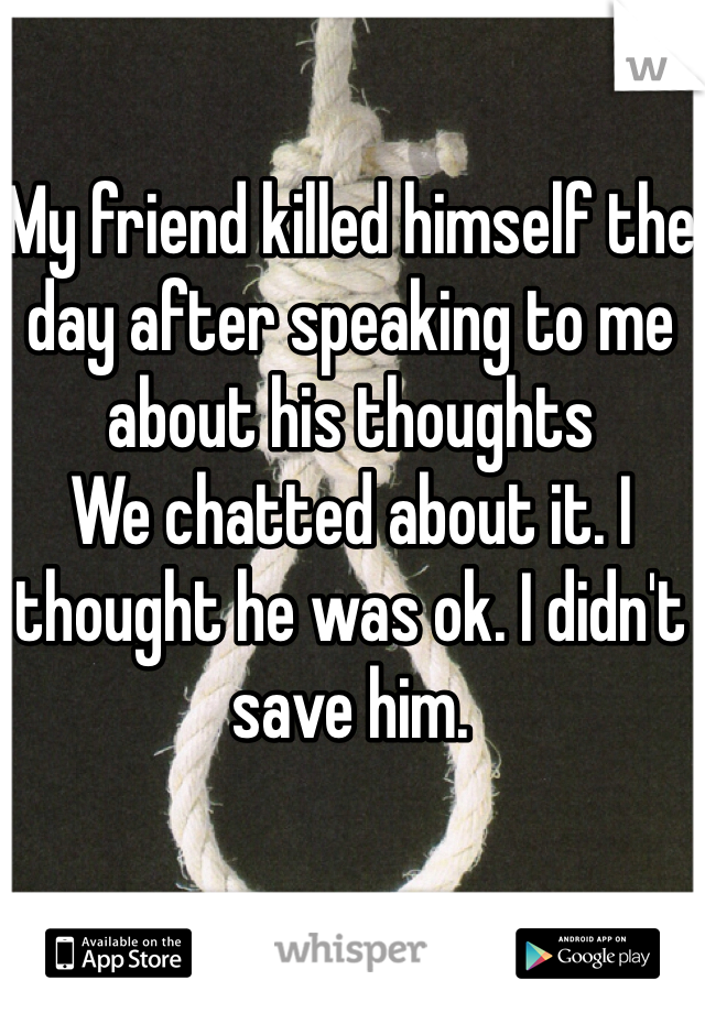 My friend killed himself the day after speaking to me about his thoughts  We chatted about it. I thought he was ok. I didn't save him.