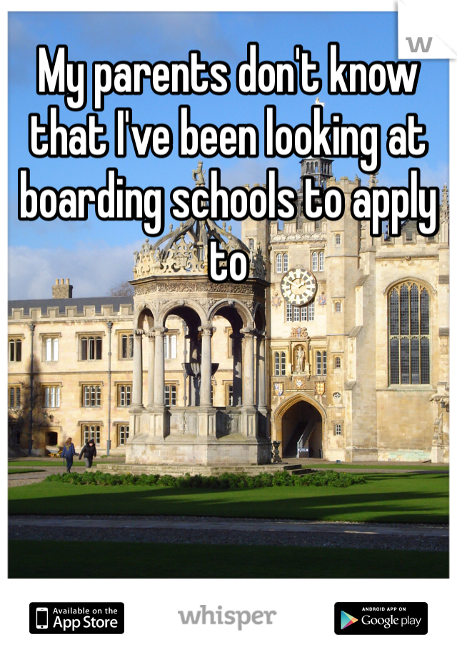 My parents don't know that I've been looking at boarding schools to apply to