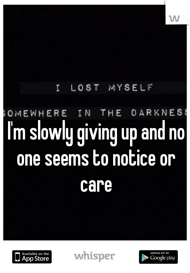 I'm slowly giving up and no one seems to notice or care