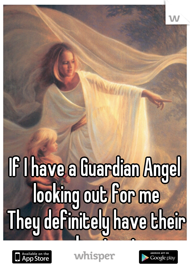 If I have a Guardian Angel looking out for me    They definitely have their work cut out.