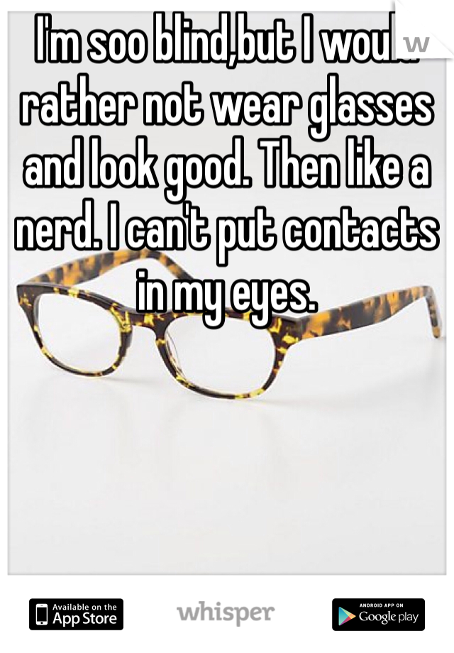 I'm soo blind,but I would rather not wear glasses and look good. Then like a nerd. I can't put contacts in my eyes.