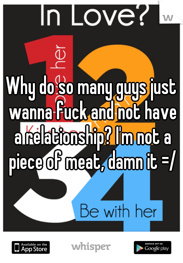 Why do so many guys just wanna fuck and not have a relationship? I'm not a piece of meat, damn it =/