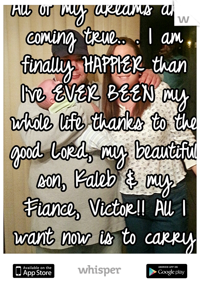 All of my dreams are coming true.. . I am finally HAPPIER than I've EVER BEEN my whole life thanks to the good Lord, my beautiful son, Kaleb & my Fiance, Victor!! All I want now is to carry his name.♥