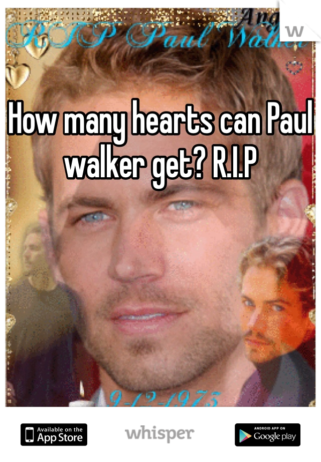 How many hearts can Paul walker get? R.I.P
