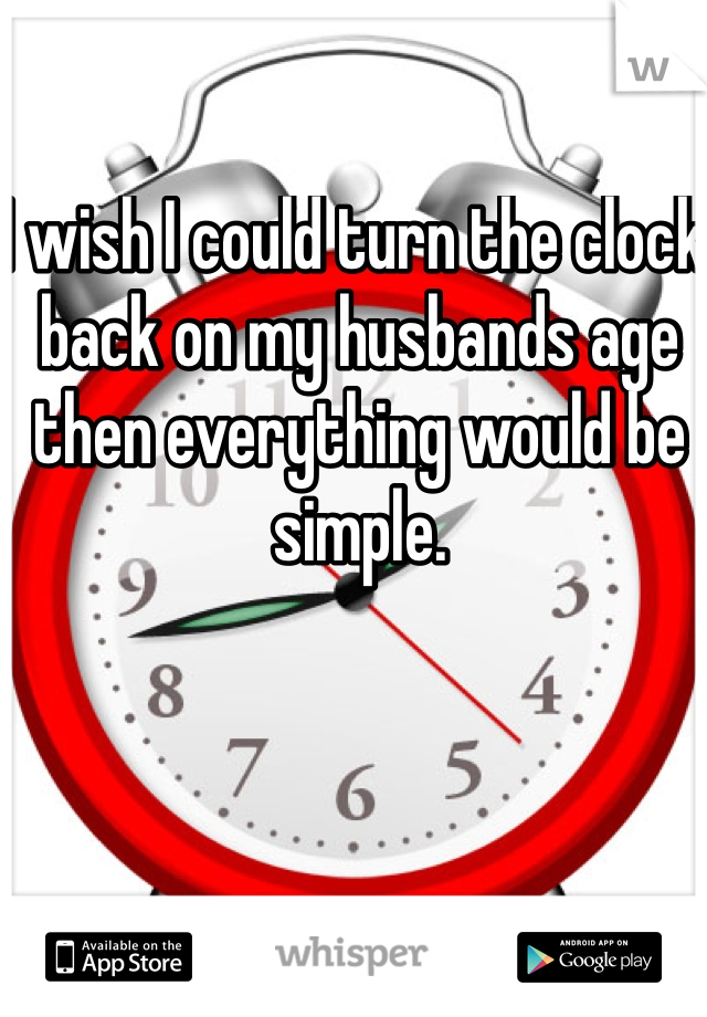 I wish I could turn the clock back on my husbands age then everything would be simple.