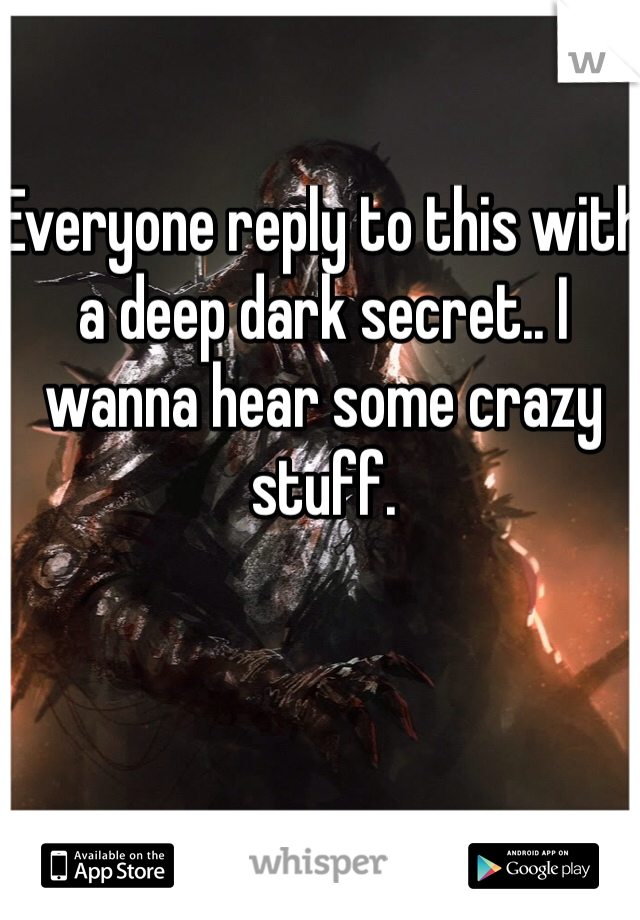 Everyone reply to this with a deep dark secret.. I wanna hear some crazy stuff.