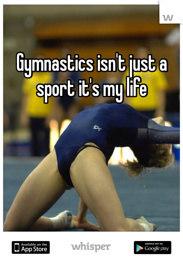 Gymnastics isn't just a sport it's my life
