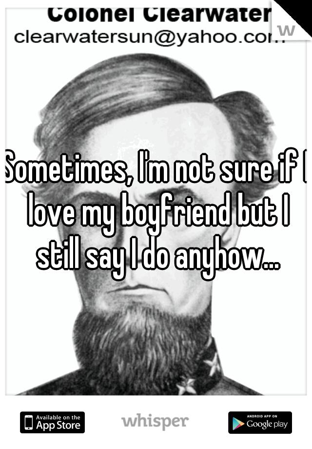 Sometimes, I'm not sure if I love my boyfriend but I still say I do anyhow...