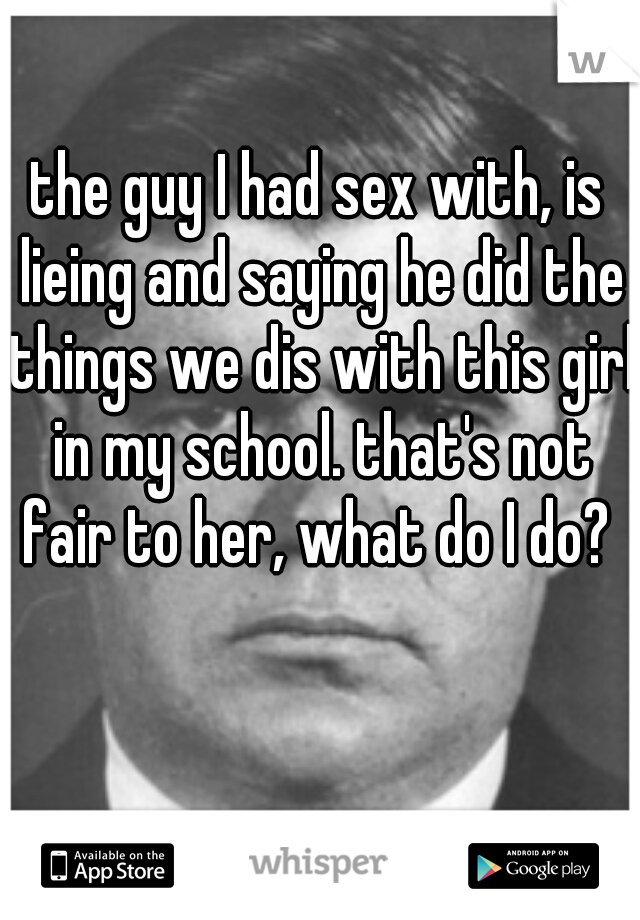 the guy I had sex with, is lieing and saying he did the things we dis with this girl in my school. that's not fair to her, what do I do?