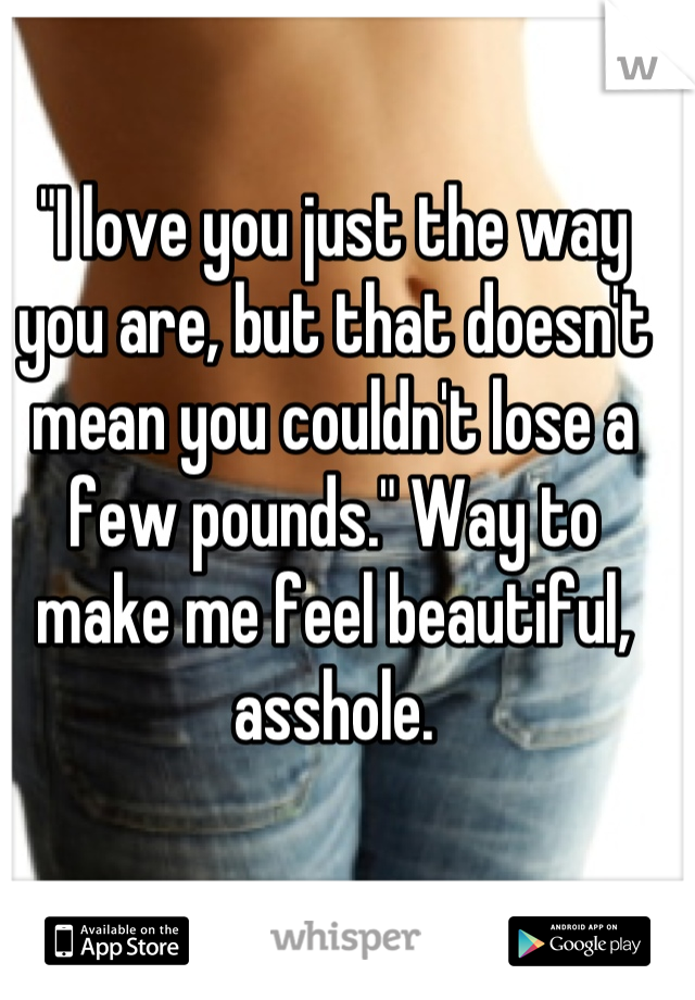 """I love you just the way you are, but that doesn't mean you couldn't lose a few pounds."" Way to make me feel beautiful, asshole."