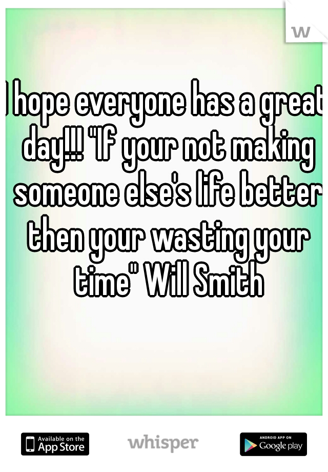 """I hope everyone has a great day!!! """"If your not making someone else's life better then your wasting your time"""" Will Smith"""