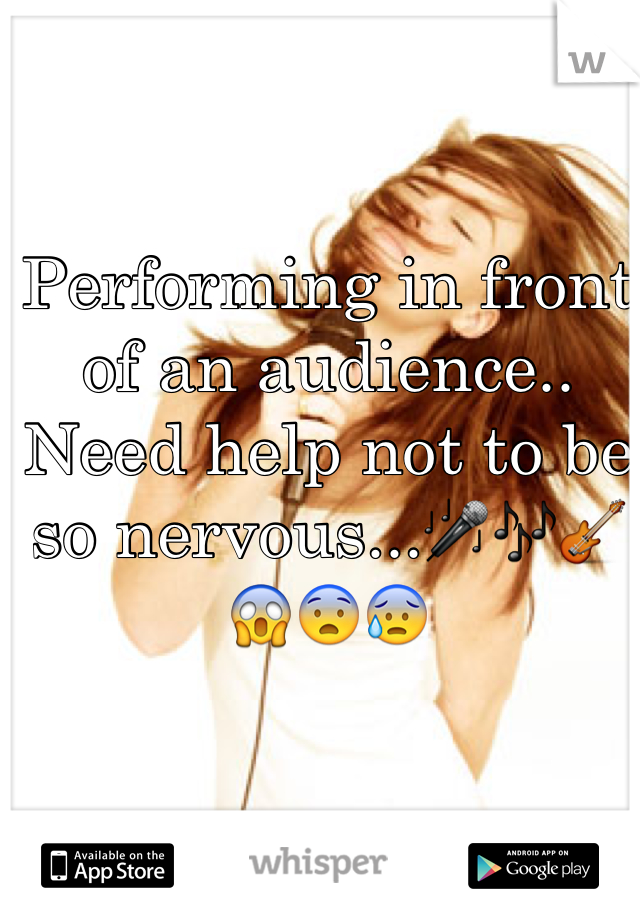 Performing in front of an audience.. Need help not to be so nervous...🎤🎶🎸😱😨😰
