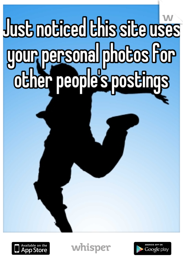 Just noticed this site uses your personal photos for other people's postings