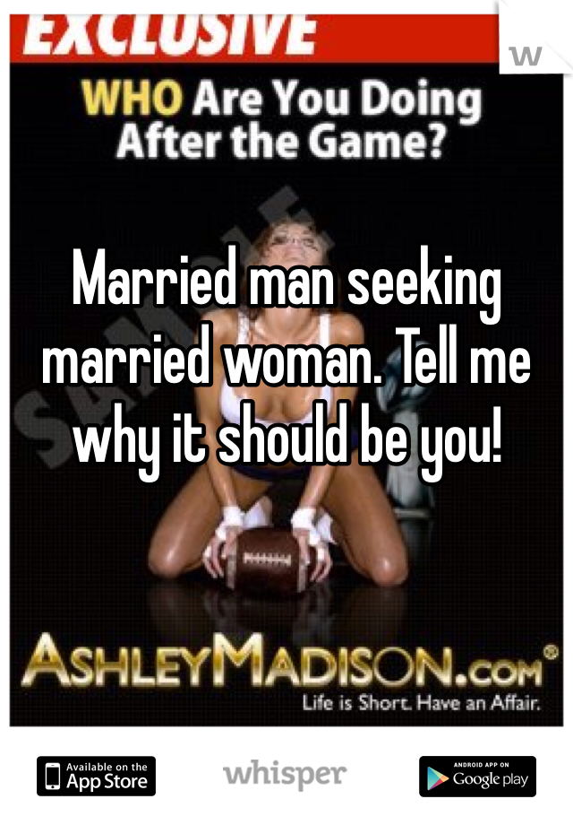 Married man seeking married woman. Tell me why it should be you!