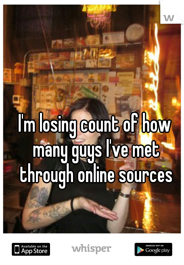 I'm losing count of how many guys I've met through online sources