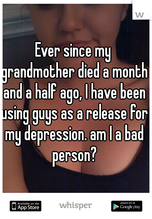 Ever since my grandmother died a month and a half ago, I have been using guys as a release for my depression. am I a bad person?