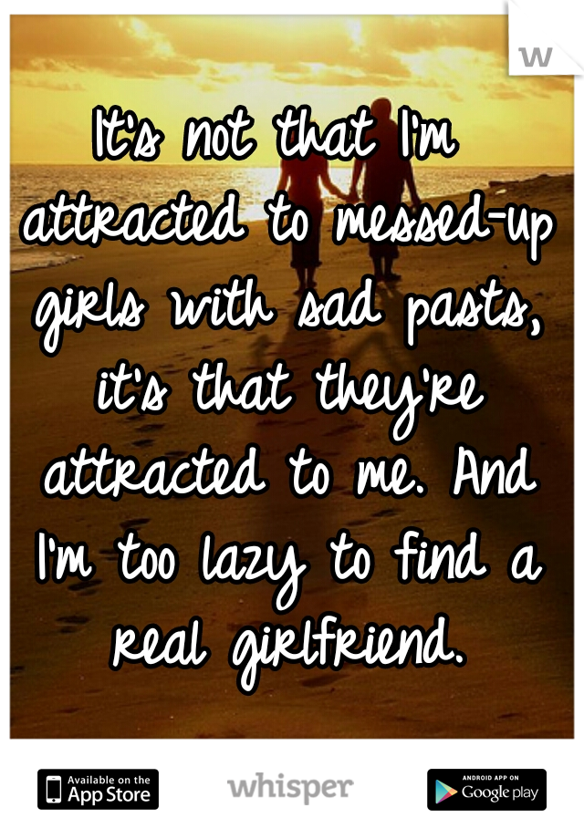 It's not that I'm attracted to messed-up girls with sad pasts, it's that they're attracted to me. And I'm too lazy to find a real girlfriend.