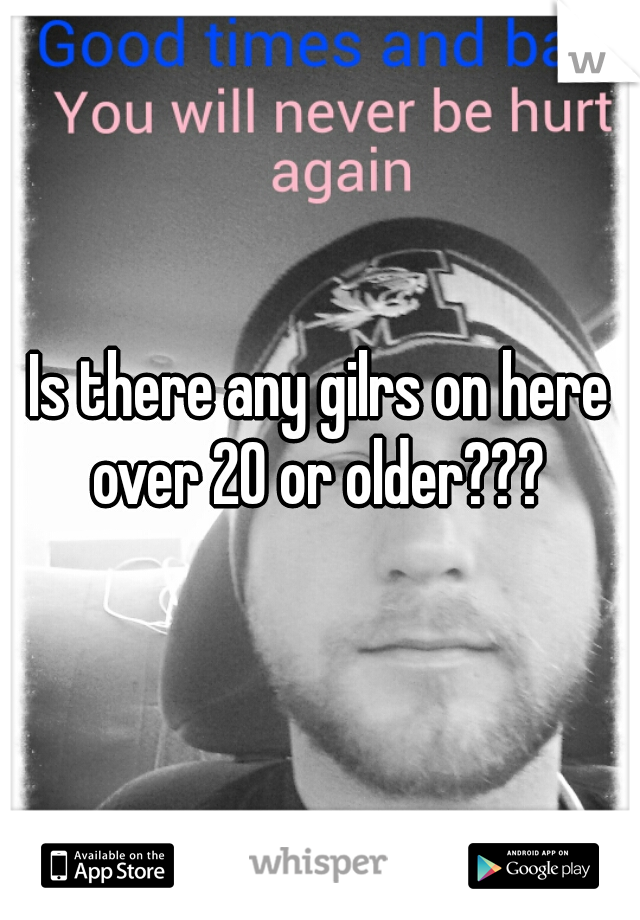 Is there any gilrs on here over 20 or older???