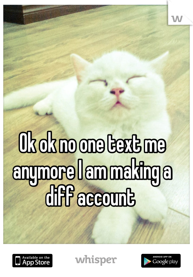 Ok ok no one text me anymore I am making a diff account