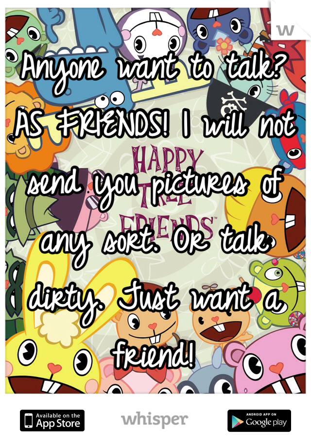 Anyone want to talk? AS FRIENDS! I will not send you pictures of any sort. Or talk dirty. Just want a friend!