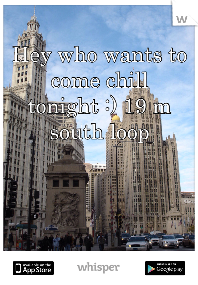 Hey who wants to come chill tonight :) 19 m south loop