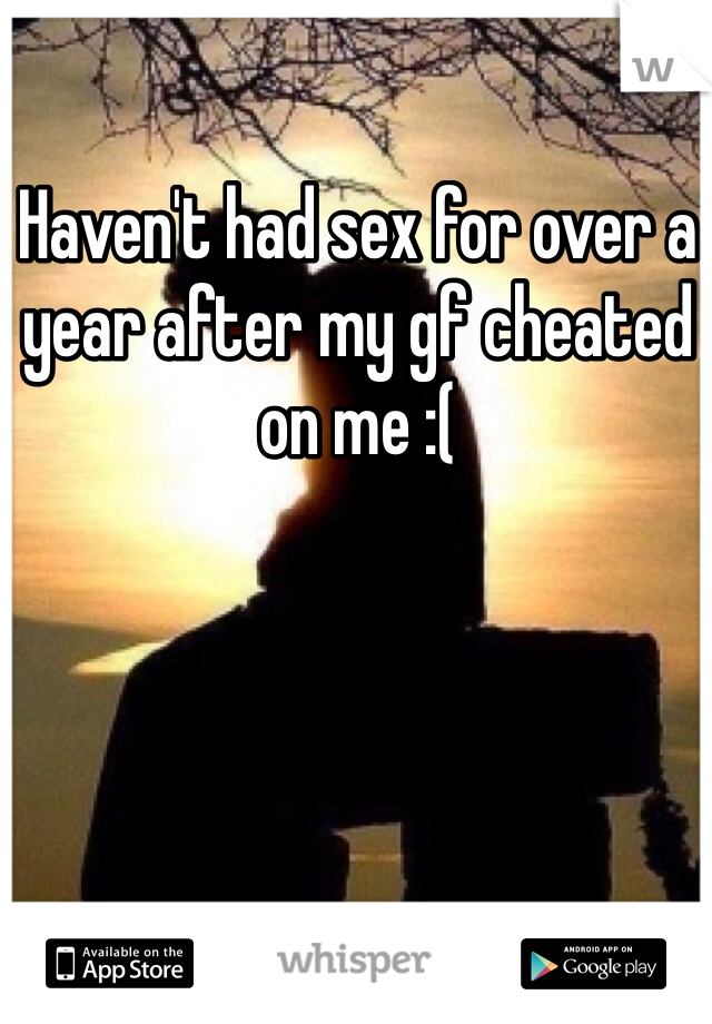 Haven't had sex for over a year after my gf cheated on me :(
