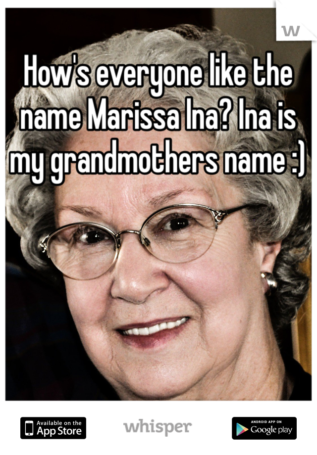 How's everyone like the name Marissa Ina? Ina is my grandmothers name :)