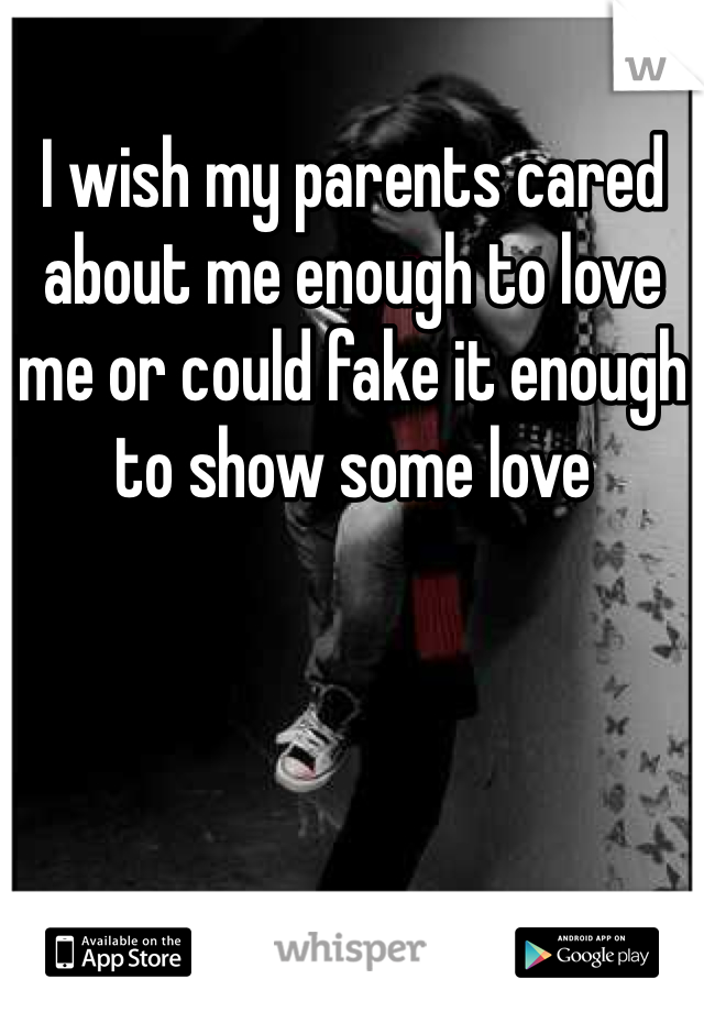 I wish my parents cared about me enough to love me or could fake it enough to show some love