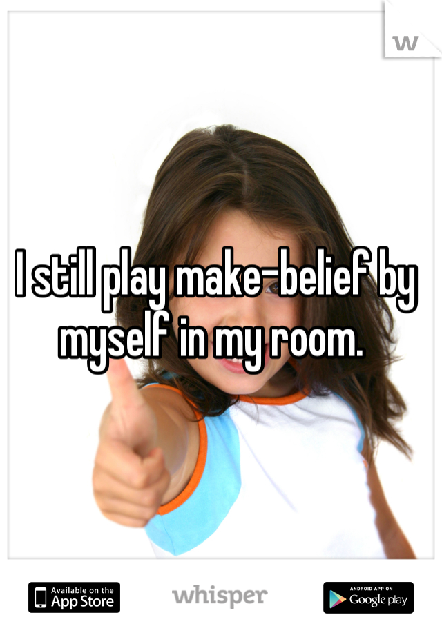 I still play make-belief by myself in my room.