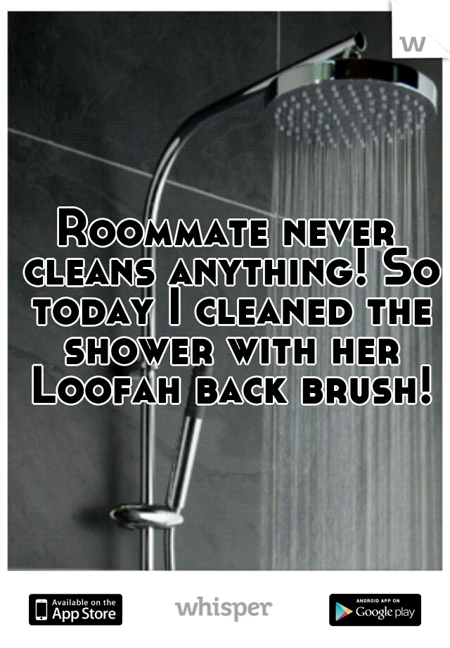 Roommate never cleans anything! So today I cleaned the shower with her Loofah back brush!