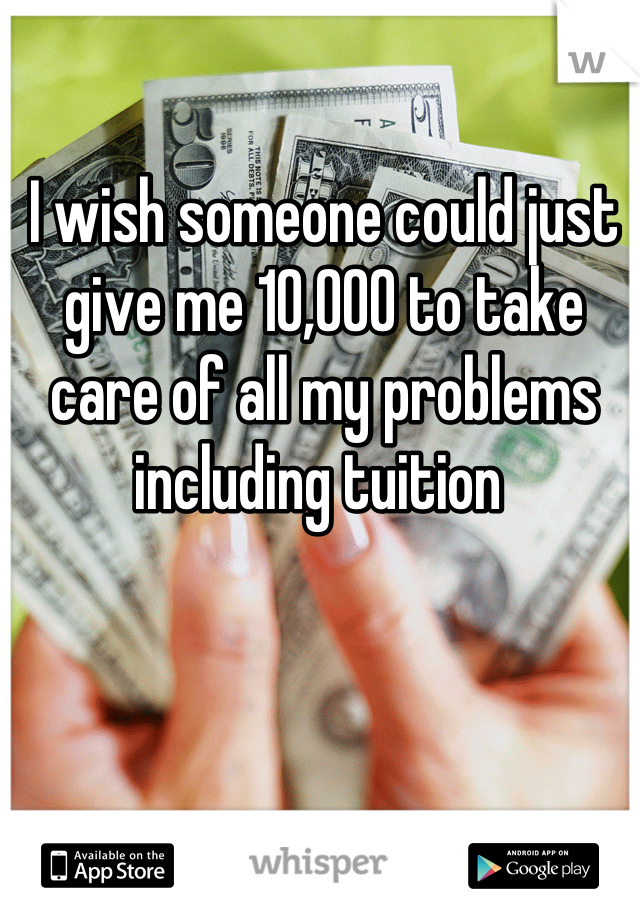 I wish someone could just give me 10,000 to take care of all my problems including tuition