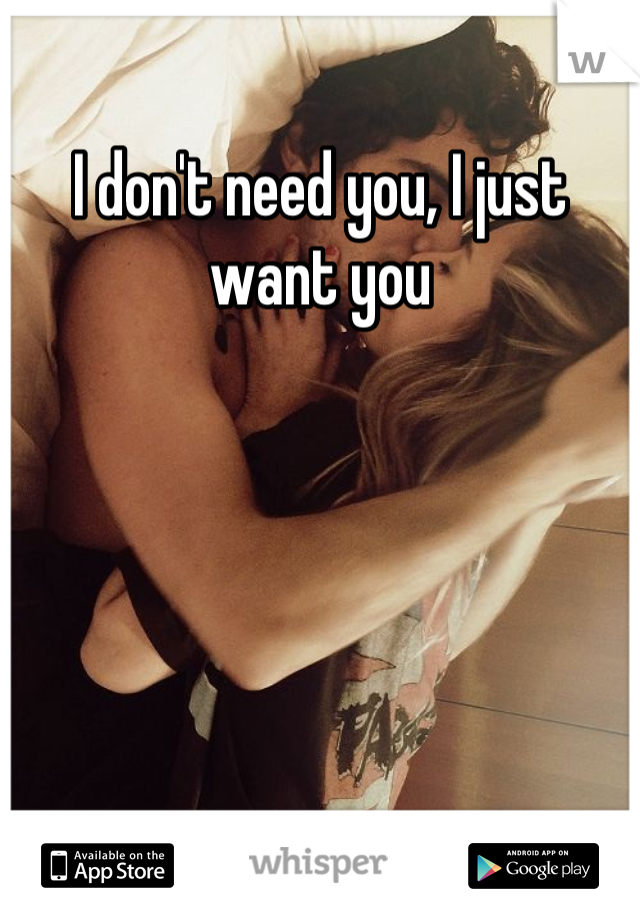 I don't need you, I just want you